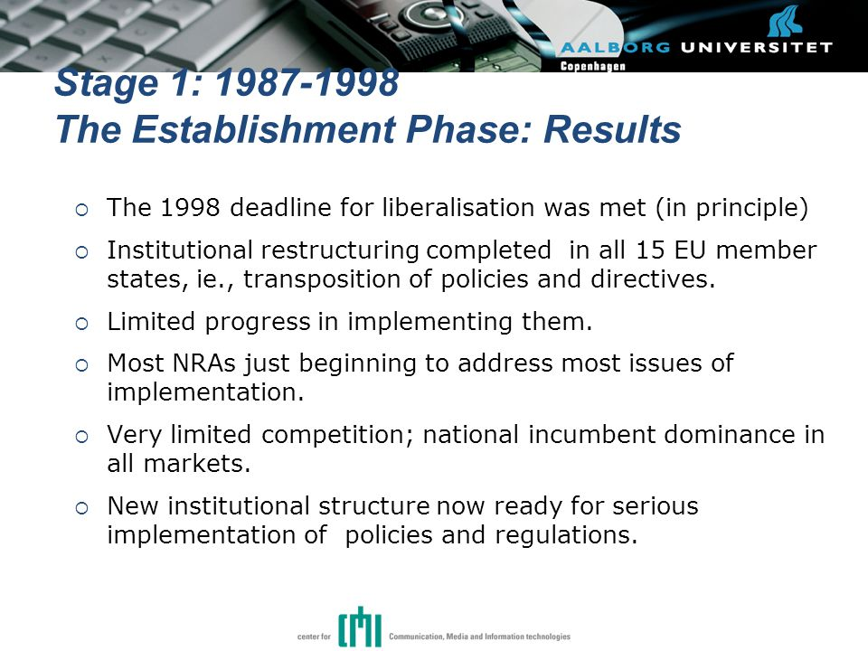 Stage 1: 1987-1998 The Establishment Phase: Results  The 1998 deadline for liberalisation was met (in principle)  Institutional restructuring completed in all 15 EU member states, ie., transposition of policies and directives.