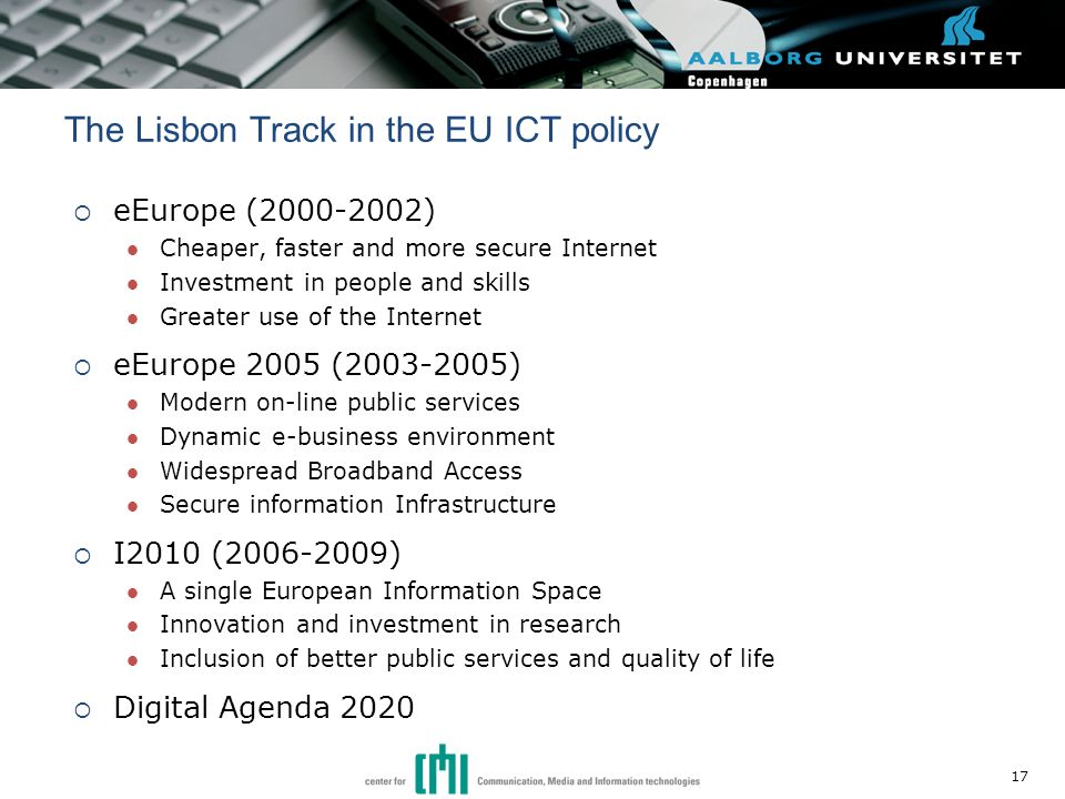  eEurope (2000-2002) Cheaper, faster and more secure Internet Investment in people and skills Greater use of the Internet  eEurope 2005 (2003-2005) Modern on-line public services Dynamic e-business environment Widespread Broadband Access Secure information Infrastructure  I2010 (2006-2009) A single European Information Space Innovation and investment in research Inclusion of better public services and quality of life  Digital Agenda 2020 The Lisbon Track in the EU ICT policy 17