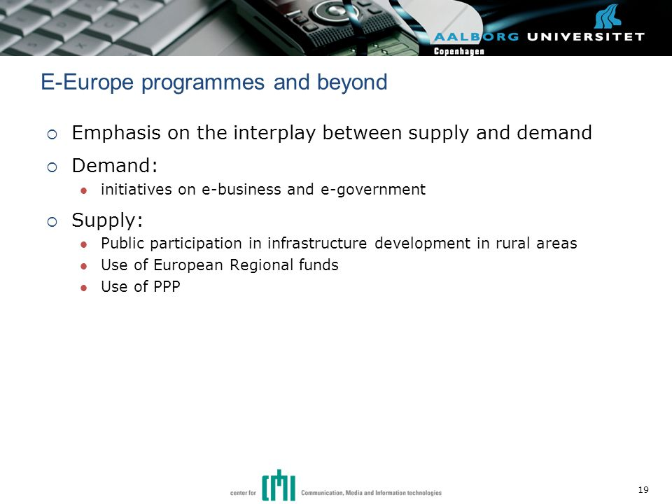  Emphasis on the interplay between supply and demand  Demand: initiatives on e-business and e-government  Supply: Public participation in infrastructure development in rural areas Use of European Regional funds Use of PPP E-Europe programmes and beyond 19