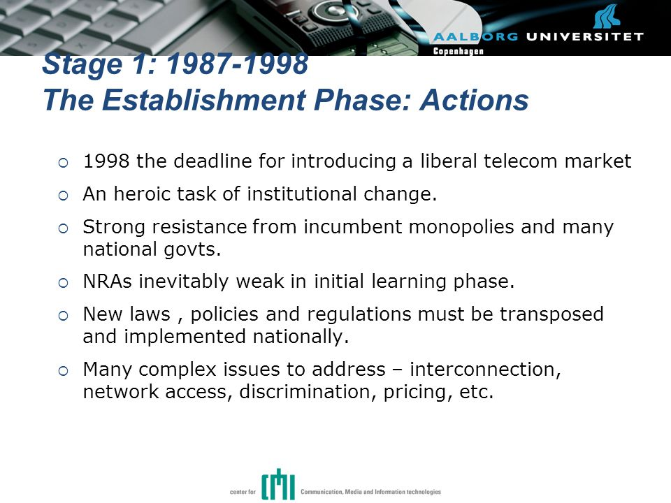 Stage 1: 1987-1998 The Establishment Phase: Actions  1998 the deadline for introducing a liberal telecom market  An heroic task of institutional change.