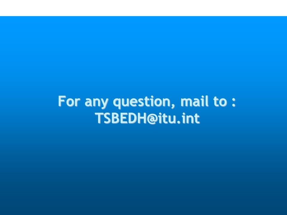 For any question, mail to : TSBEDH@itu.int