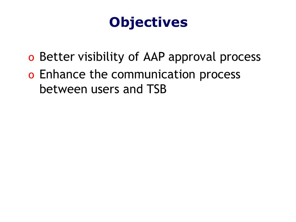 Objectives o Better visibility of AAP approval process o Enhance the communication process between users and TSB