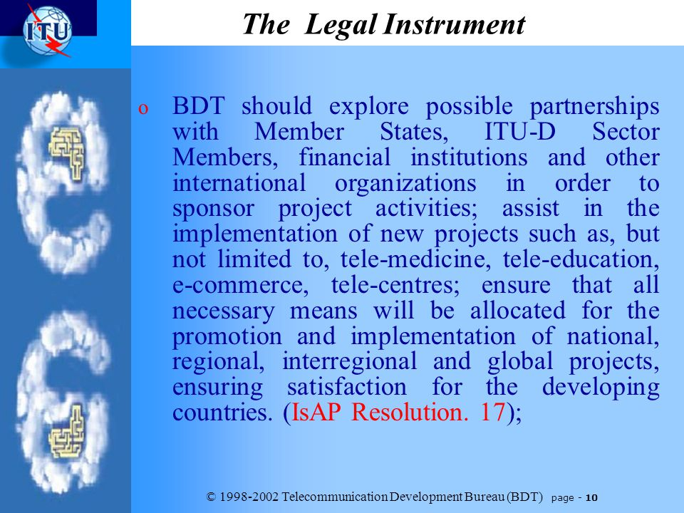 © 1998-2002 Telecommunication Development Bureau (BDT) page - 10 The Legal Instrument o BDT should explore possible partnerships with Member States, ITU-D Sector Members, financial institutions and other international organizations in order to sponsor project activities; assist in the implementation of new projects such as, but not limited to, tele-medicine, tele ‑ education, e ‑ commerce, tele-centres; ensure that all necessary means will be allocated for the promotion and implementation of national, regional, interregional and global projects, ensuring satisfaction for the developing countries.