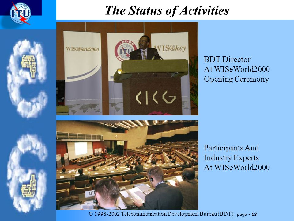 © 1998-2002 Telecommunication Development Bureau (BDT) page - 13 The Status of Activities BDT Director At WISeWorld2000 Opening Ceremony Participants And Industry Experts At WISeWorld2000