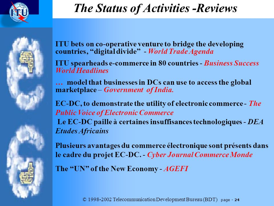 © 1998-2002 Telecommunication Development Bureau (BDT) page - 24 The Status of Activities -Reviews ITU bets on co-operative venture to bridge the developing countries' digital divide - World Trade Agenda ITU spearheads e-commerce in 80 countries - Business Success World Headlines … model that businesses in DCs can use to access the global marketplace – Government of India.