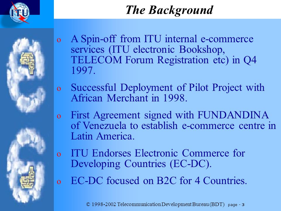 © 1998-2002 Telecommunication Development Bureau (BDT) page - 3 The Background o A Spin-off from ITU internal e-commerce services (ITU electronic Bookshop, TELECOM Forum Registration etc) in Q4 1997.