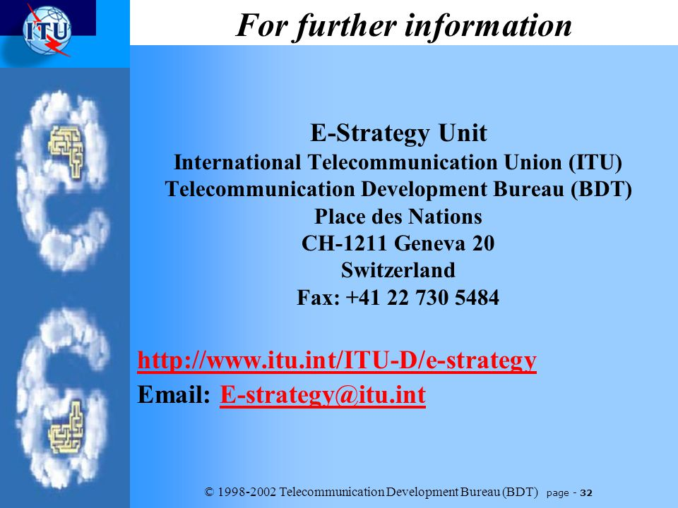 © 1998-2002 Telecommunication Development Bureau (BDT) page - 32 E-Strategy Unit International Telecommunication Union (ITU) Telecommunication Development Bureau (BDT) Place des Nations CH-1211 Geneva 20 Switzerland Fax: +41 22 730 5484 http://www.itu.int/ITU-D/e-strategy Email: E-strategy@itu.intE-strategy@itu.int For further information