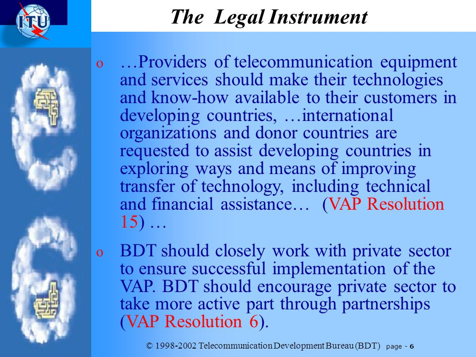 © 1998-2002 Telecommunication Development Bureau (BDT) page - 6 The Legal Instrument o …Providers of telecommunication equipment and services should make their technologies and know-how available to their customers in developing countries, …international organizations and donor countries are requested to assist developing countries in exploring ways and means of improving transfer of technology, including technical and financial assistance… (VAP Resolution 15) … o BDT should closely work with private sector to ensure successful implementation of the VAP.