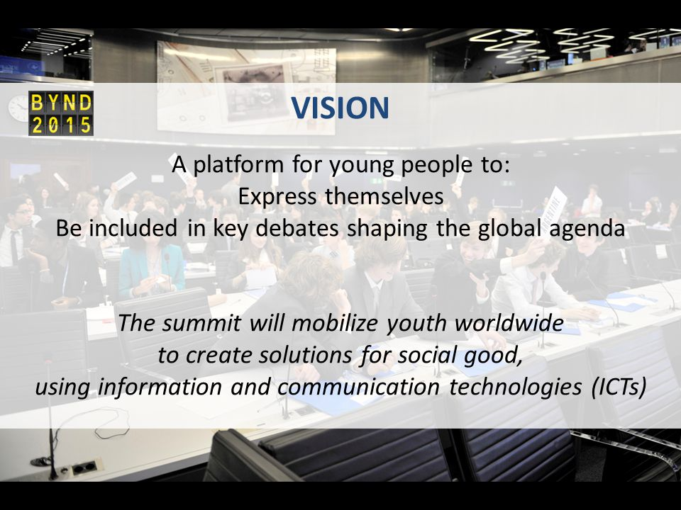 VISION A platform for young people to: Express themselves Be included in key debates shaping the global agenda The summit will mobilize youth worldwide to create solutions for social good, using information and communication technologies (ICTs)