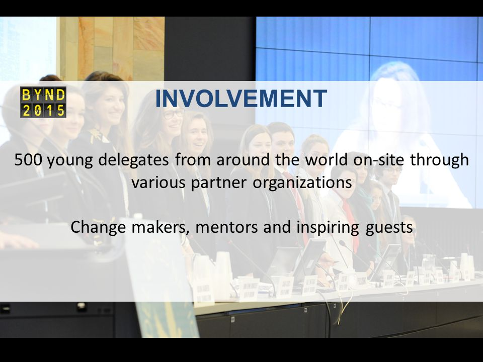 INVOLVEMENT 500 young delegates from around the world on-site through various partner organizations Change makers, mentors and inspiring guests