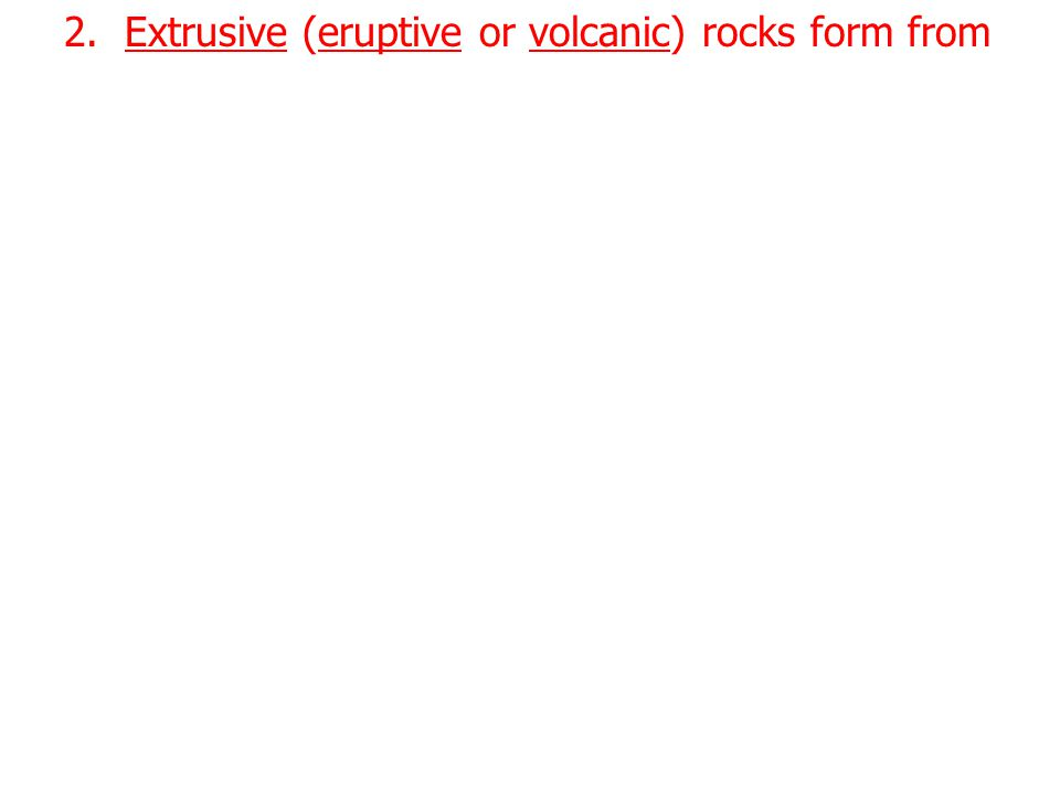 2. Extrusive (eruptive or volcanic) rocks form from