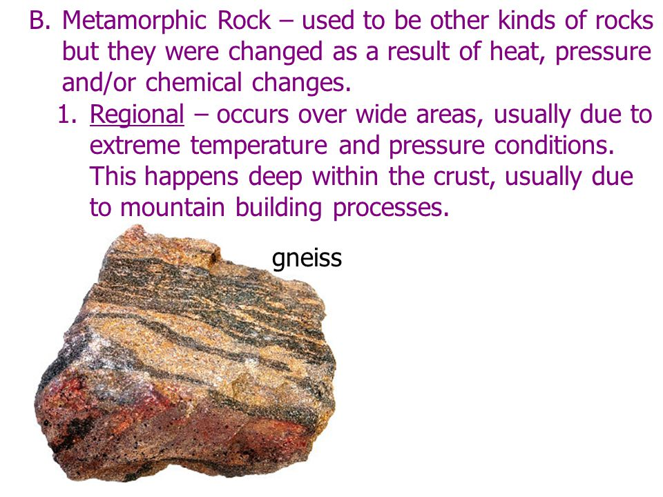 B.Metamorphic Rock – used to be other kinds of rocks but they were changed as a result of heat, pressure and/or chemical changes. 1.Regional – occurs