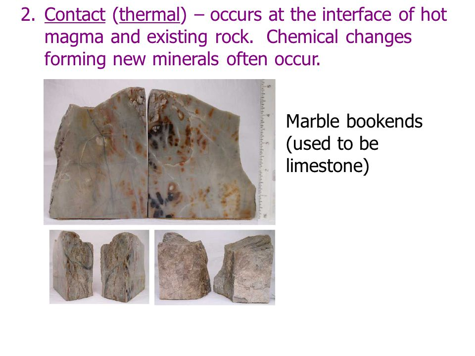 2.Contact (thermal) – occurs at the interface of hot magma and existing rock. Chemical changes forming new minerals often occur. More pix of meta Marb