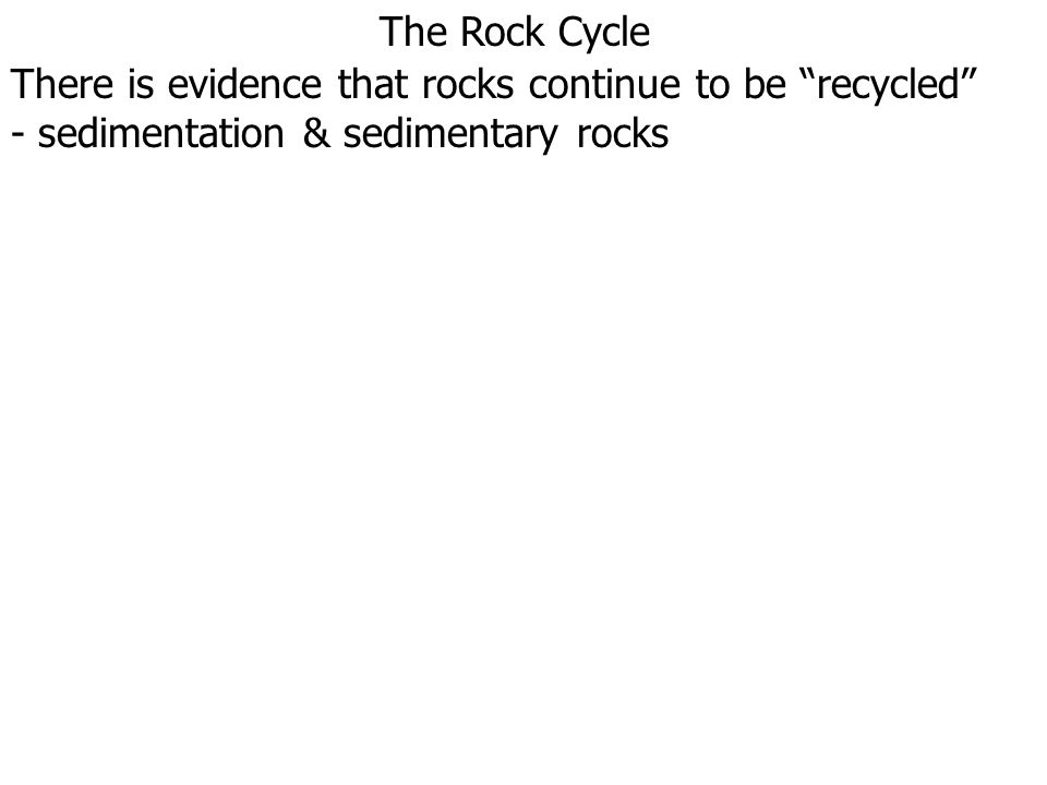 """The Rock Cycle There is evidence that rocks continue to be """"recycled"""" - sedimentation & sedimentary rocks"""