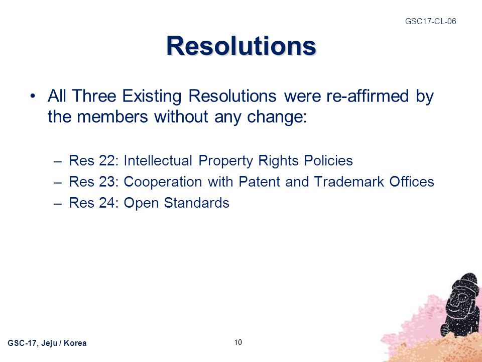GSC17-CL-06 GSC-17, Jeju / Korea Resolutions All Three Existing Resolutions were re-affirmed by the members without any change: –Res 22: Intellectual