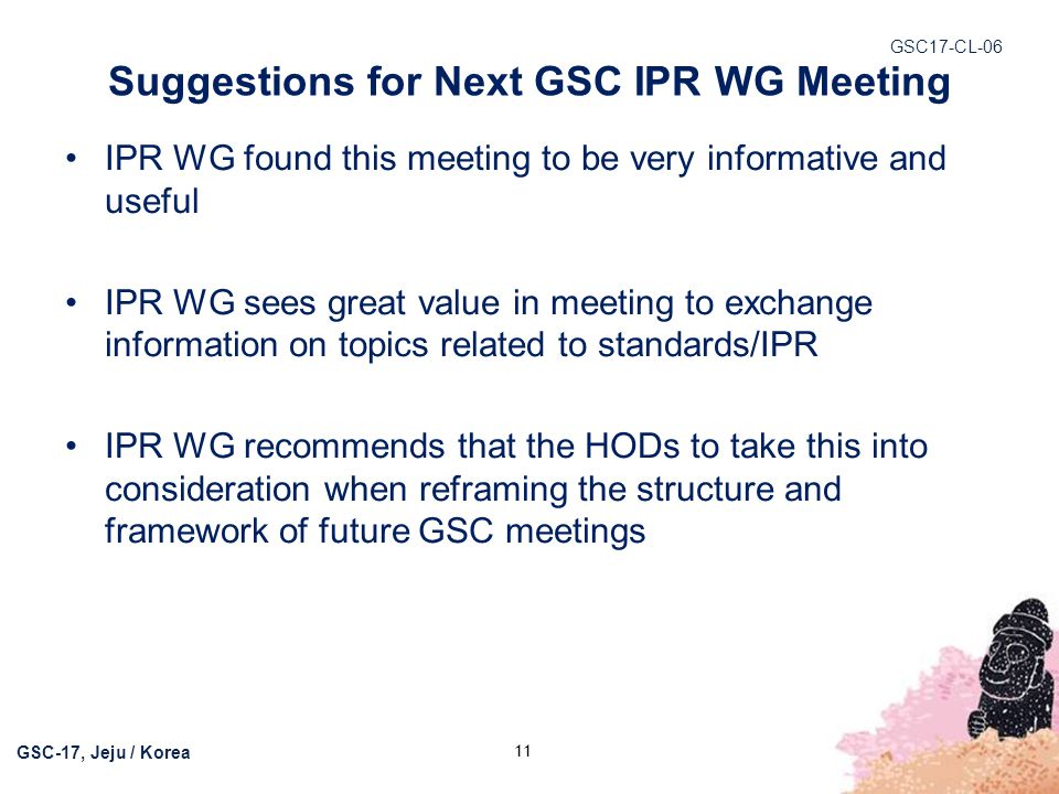 GSC17-CL-06 GSC-17, Jeju / Korea Suggestions for Next GSC IPR WG Meeting IPR WG found this meeting to be very informative and useful IPR WG sees great
