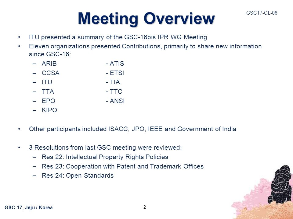 GSC17-CL-06 GSC-17, Jeju / Korea Meeting Overview ITU presented a summary of the GSC-16bis IPR WG Meeting Eleven organizations presented Contributions