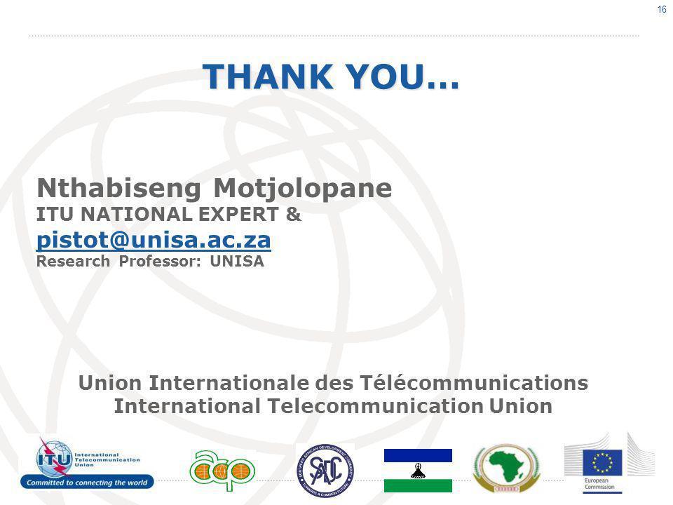 16 THANK YOU… Nthabiseng Motjolopane ITU NATIONAL EXPERT & pistot@unisa.ac.za Research Professor: UNISA Union Internationale des Télécommunications International Telecommunication Union