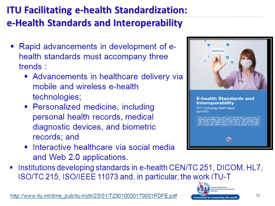 ITU Facilitating e-health Standardization: e-Health Standards and Interoperability 10  Institutions developing standards in e-health CEN/TC 251, DICOM, HL7, ISO/TC 215, ISO/IEEE 11073 and, in particular, the work ITU-T  Rapid advancements in development of e- health standards must accompany three trends :  Advancements in healthcare delivery via mobile and wireless e-health technologies;  Personalized medicine, including personal health records, medical diagnostic devices, and biometric records; and  Interactive healthcare via social media and Web 2.0 applications.
