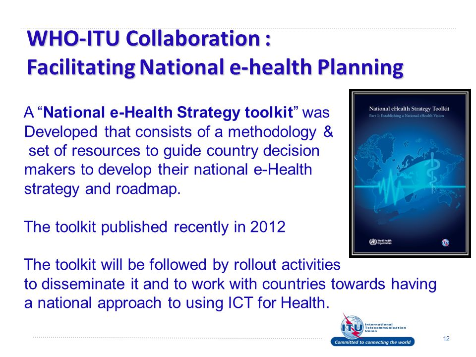WHO-ITU Collaboration : Facilitating National e-health Planning 12 A National e-Health Strategy toolkit was Developed that consists of a methodology & set of resources to guide country decision makers to develop their national e-Health strategy and roadmap.