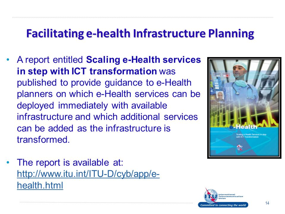 Facilitating e-health Infrastructure Planning 14 A report entitled Scaling e-Health services in step with ICT transformation was published to provide guidance to e-Health planners on which e-Health services can be deployed immediately with available infrastructure and which additional services can be added as the infrastructure is transformed.
