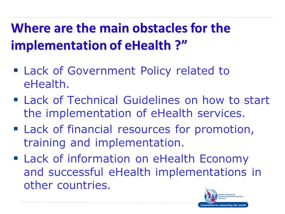 Where are the main obstacles for the implementation of eHealth ?  Lack of Government Policy related to eHealth.