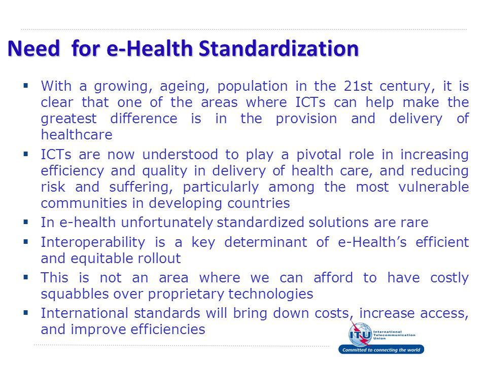 Need for e-Health Standardization  With a growing, ageing, population in the 21st century, it is clear that one of the areas where ICTs can help make the greatest difference is in the provision and delivery of healthcare  ICTs are now understood to play a pivotal role in increasing efficiency and quality in delivery of health care, and reducing risk and suffering, particularly among the most vulnerable communities in developing countries  In e-health unfortunately standardized solutions are rare  Interoperability is a key determinant of e-Health's efficient and equitable rollout  This is not an area where we can afford to have costly squabbles over proprietary technologies  International standards will bring down costs, increase access, and improve efficiencies