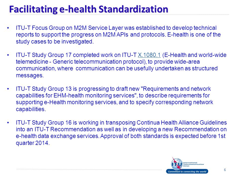 Facilitating e-health Standardization 6 ITU-T Focus Group on M2M Service Layer was established to develop technical reports to support the progress on M2M APIs and protocols.