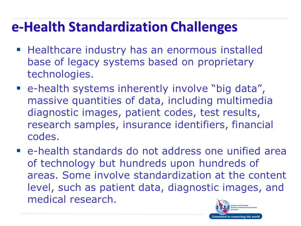 e-Health Standardization Challenges  Healthcare industry has an enormous installed base of legacy systems based on proprietary technologies.