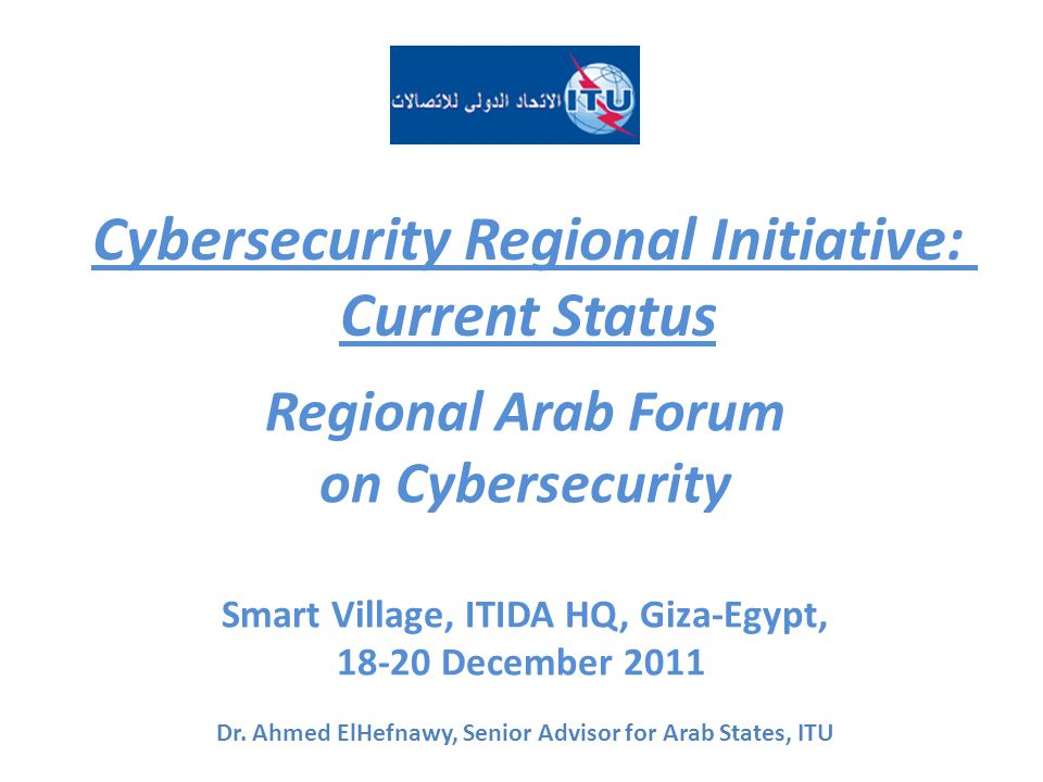 Cybersecurity Regional Initiative: Current Status Regional Arab Forum on Cybersecurity Smart Village, ITIDA HQ, Giza-Egypt, 18-20 December 2011 Dr.
