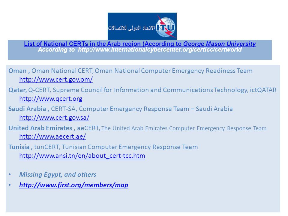 Oman, Oman National CERT, Oman National Computer Emergency Readiness Team http://www.cert.gov.om/ http://www.cert.gov.om/ Qatar, Q-CERT, Supreme Council for Information and Communications Technology, ictQATAR http://www.qcert.org http://www.qcert.org Saudi Arabia, CERT-SA, Computer Emergency Response Team – Saudi Arabia http://www.cert.gov.sa/ http://www.cert.gov.sa/ United Arab Emirates, aeCERT, The United Arab Emirates Computer Emergency Response Team http://www.aecert.ae/ http://www.aecert.ae/ Tunisia, tunCERT, Tunisian Computer Emergency Response Team http://www.ansi.tn/en/about_cert-tcc.htm http://www.ansi.tn/en/about_cert-tcc.htm Missing Egypt, and others http://www.first.org/members/map List of National CERTs in the Arab region (According to George Mason University According to http://www.internationalcybercenter.org/certicc/certworld