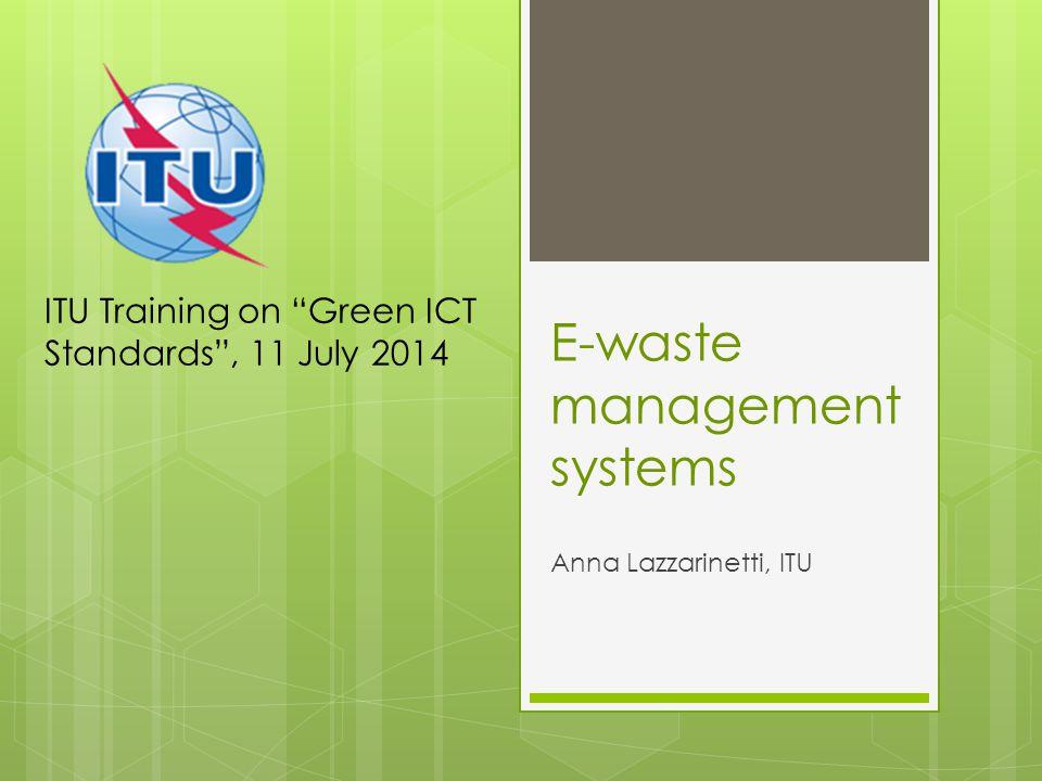 E-waste management systems Anna Lazzarinetti, ITU ITU Training on Green ICT Standards , 11 July 2014