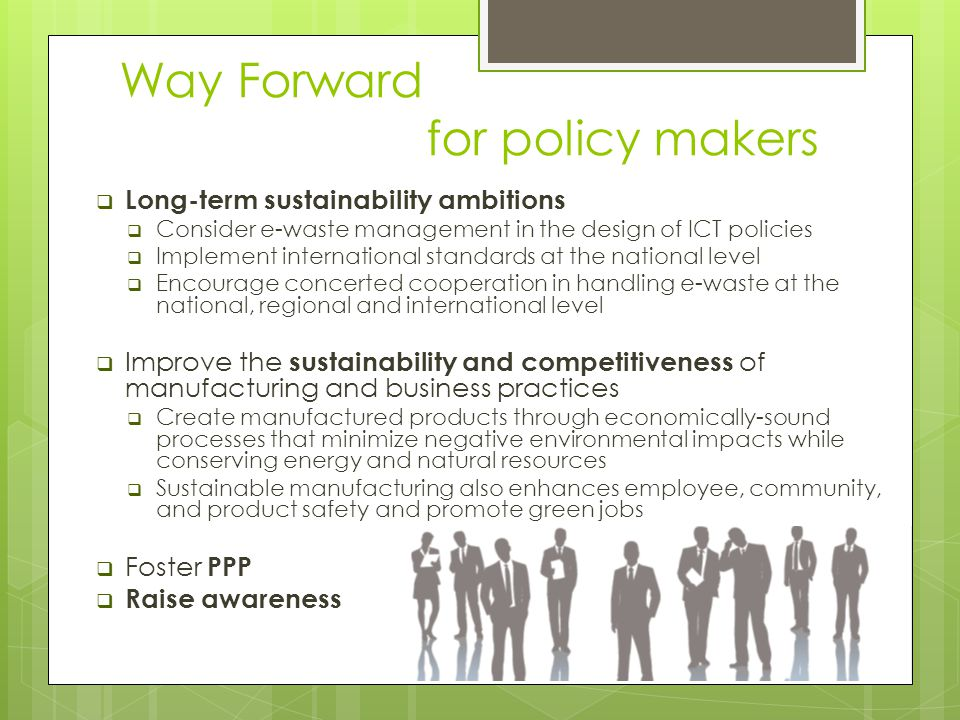 Way Forward for policy makers  Long-term sustainability ambitions  Consider e-waste management in the design of ICT policies  Implement internation