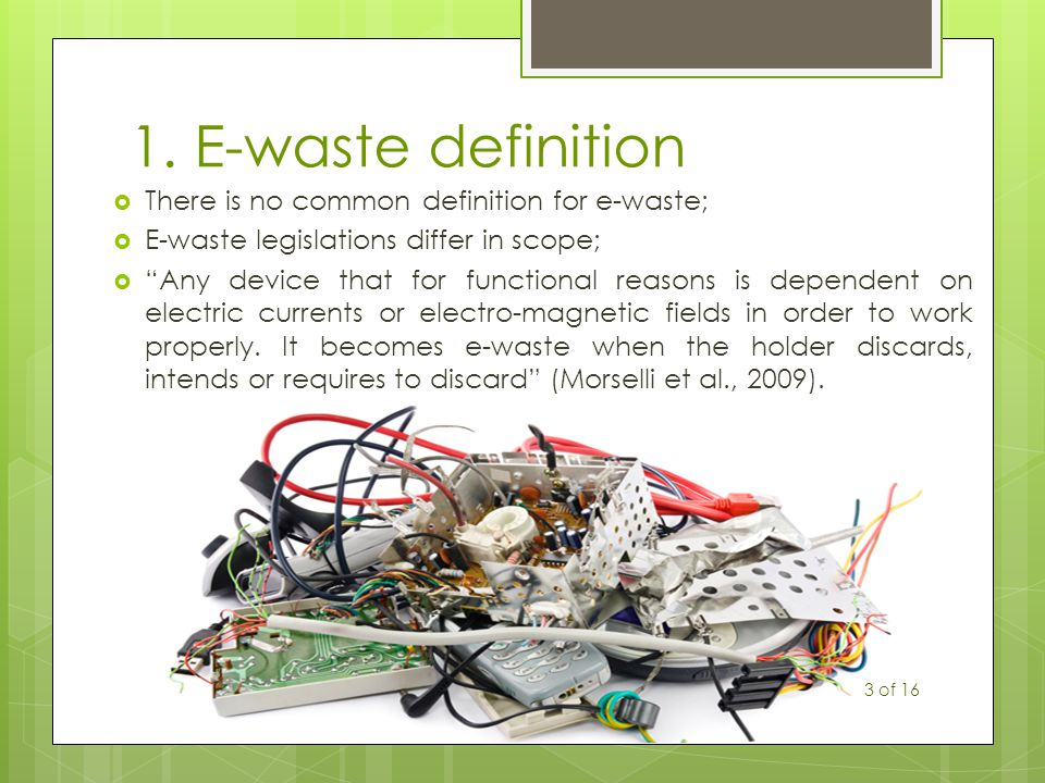 """1. E-waste definition  There is no common definition for e-waste;  E-waste legislations differ in scope;  """"Any device that for functional reasons i"""