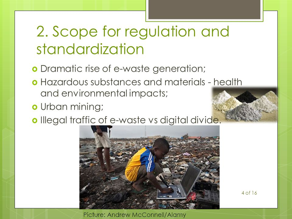 2. Scope for regulation and standardization  Dramatic rise of e-waste generation;  Hazardous substances and materials - health and environmental imp