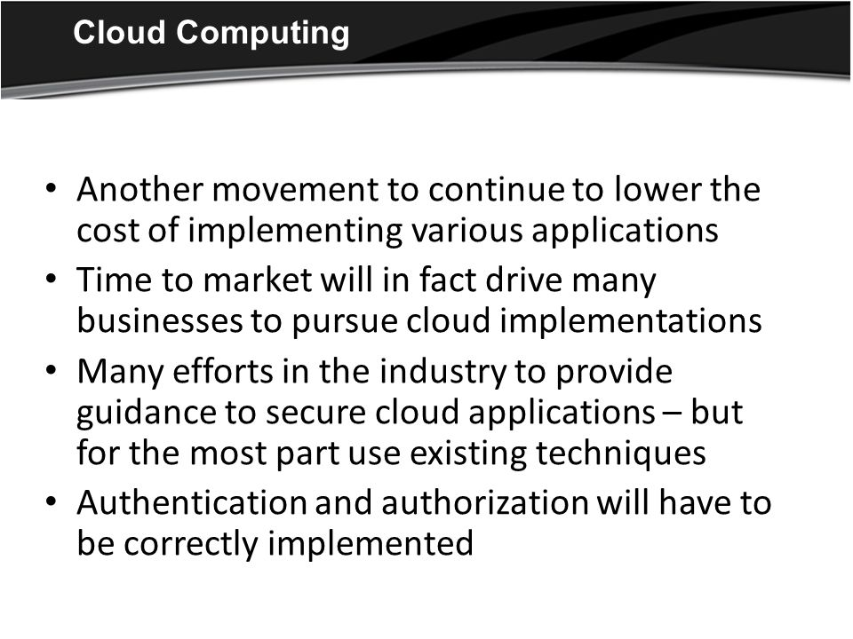 Cloud Computing Another movement to continue to lower the cost of implementing various applications Time to market will in fact drive many businesses to pursue cloud implementations Many efforts in the industry to provide guidance to secure cloud applications – but for the most part use existing techniques Authentication and authorization will have to be correctly implemented
