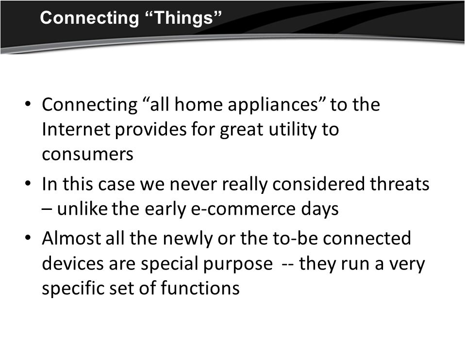 Connecting Things Connecting all home appliances to the Internet provides for great utility to consumers In this case we never really considered threats – unlike the early e-commerce days Almost all the newly or the to-be connected devices are special purpose -- they run a very specific set of functions