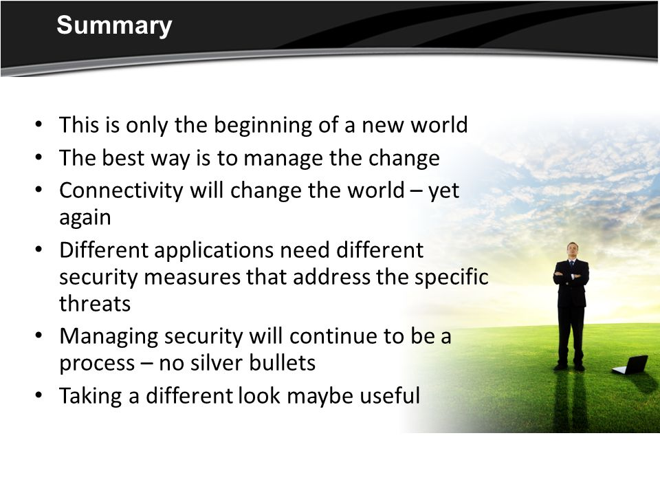 Summary This is only the beginning of a new world The best way is to manage the change Connectivity will change the world – yet again Different applications need different security measures that address the specific threats Managing security will continue to be a process – no silver bullets Taking a different look maybe useful