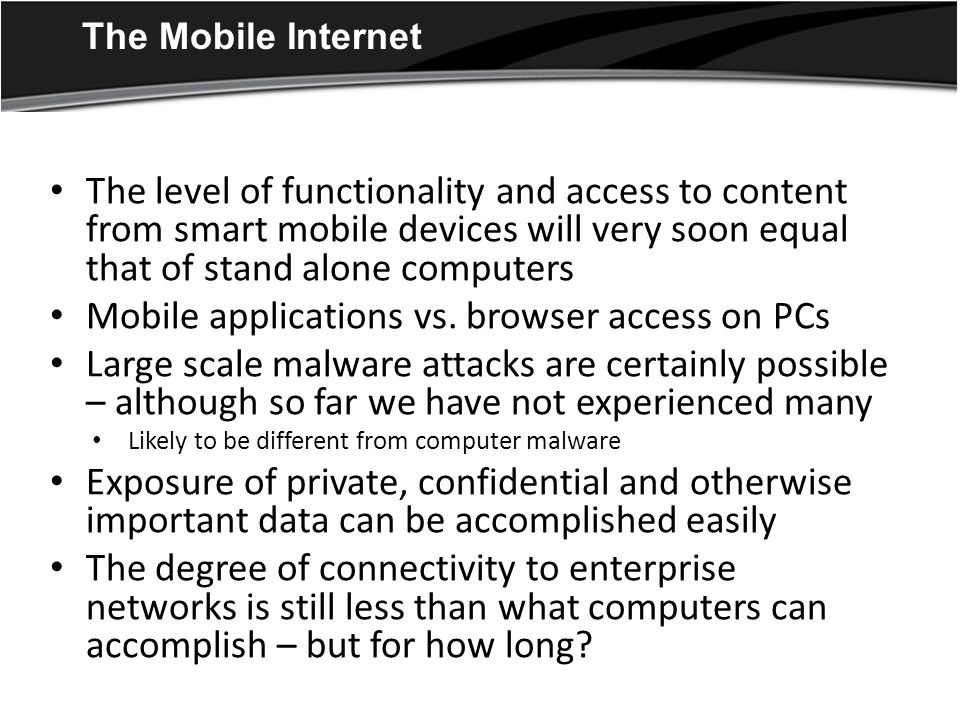 The Mobile Internet The level of functionality and access to content from smart mobile devices will very soon equal that of stand alone computers Mobile applications vs.