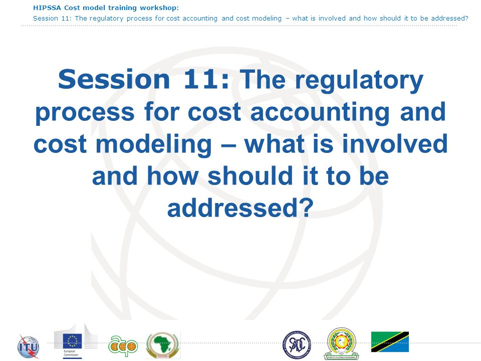 HIPSSA Cost model training workshop: Session 11: The regulatory process for cost accounting and cost modeling – what is involved and how should it to be addressed 3 Agenda Identify key steps Review best practice Discuss possible challenges Review how to implement Aims and objectives for this session
