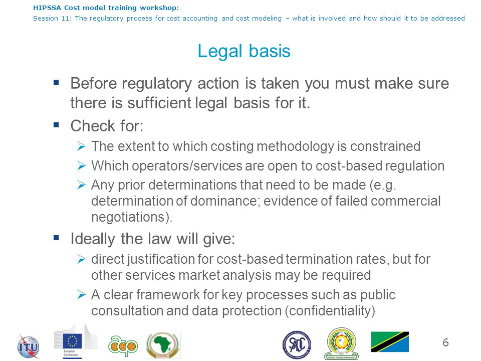 HIPSSA Cost model training workshop: Session 11: The regulatory process for cost accounting and cost modeling – what is involved and how should it to be addressed Legal basis  Before regulatory action is taken you must make sure there is sufficient legal basis for it.