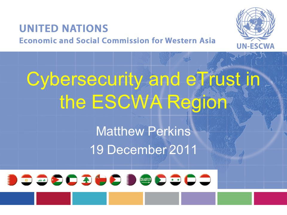 Cybersecurity and eTrust in the ESCWA Region Matthew Perkins 19 December 2011