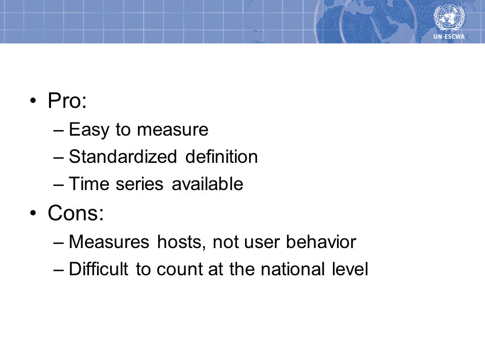 Pros/Cons Pro: –Easy to measure –Standardized definition –Time series available Cons: –Measures hosts, not user behavior –Difficult to count at the national level