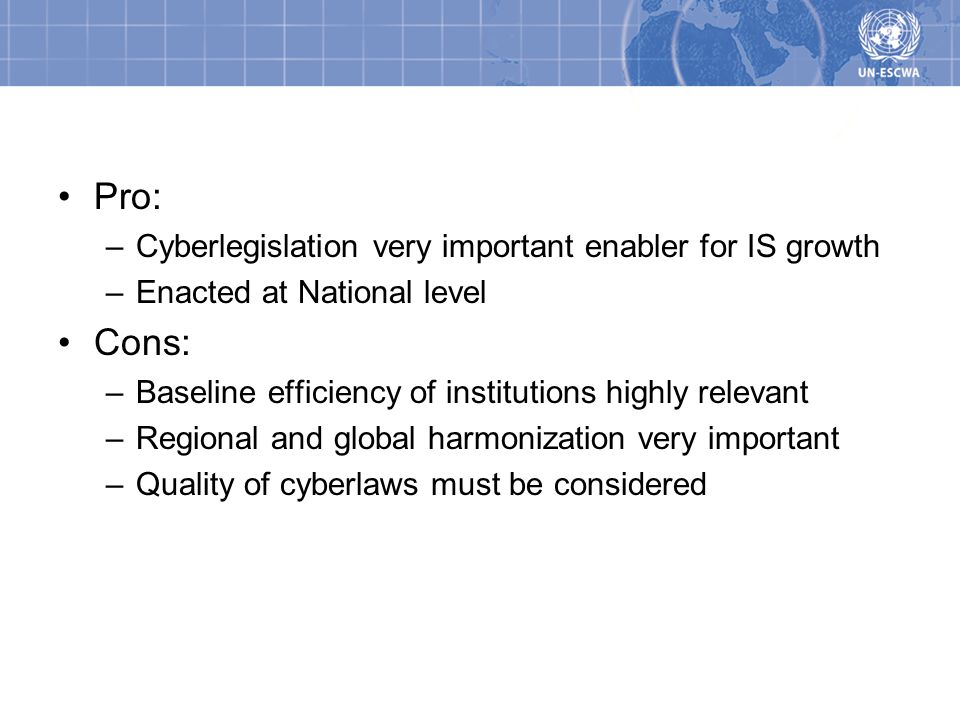 Pros/Cons Pro: –Cyberlegislation very important enabler for IS growth –Enacted at National level Cons: –Baseline efficiency of institutions highly relevant –Regional and global harmonization very important –Quality of cyberlaws must be considered