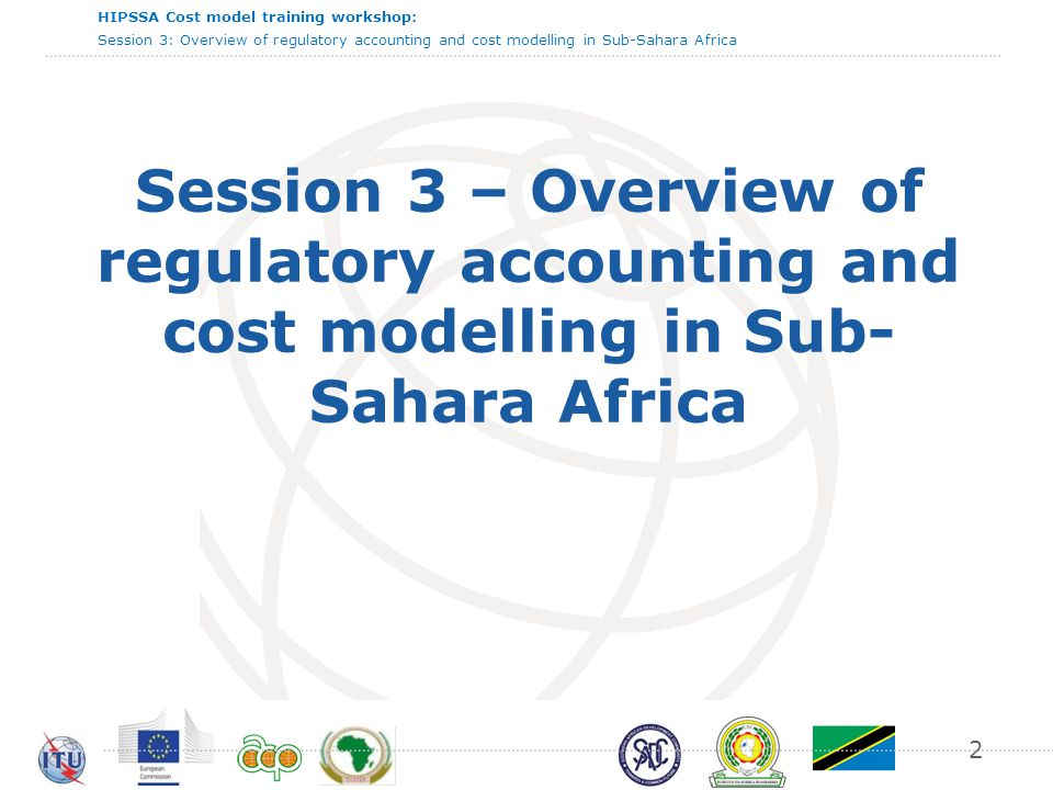 HIPSSA Cost model training workshop: Session 3: Overview of regulatory accounting and cost modelling in Sub-Sahara Africa 23 Scope of costs and cost preparation The best practice consisting in:  Establishing beforehand a cost and revenues nomenclature  Imposing a set of specifications on cost preparation methodology The degree of regulatory prescription regarding the scope of cost and cost preparation need to be detailed enough to provide clear guidance for operators and ensure that cost accounting data are prepared in consistency with price regulation strategic goals (cost orientation, non discrimination, …).