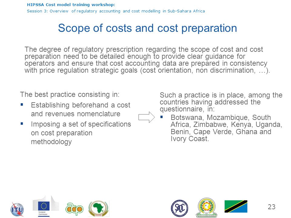 HIPSSA Cost model training workshop: Session 3: Overview of regulatory accounting and cost modelling in Sub-Sahara Africa 23 Scope of costs and cost p
