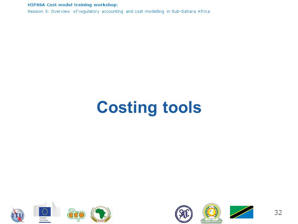 HIPSSA Cost model training workshop: Session 3: Overview of regulatory accounting and cost modelling in Sub-Sahara Africa 32 Costing tools