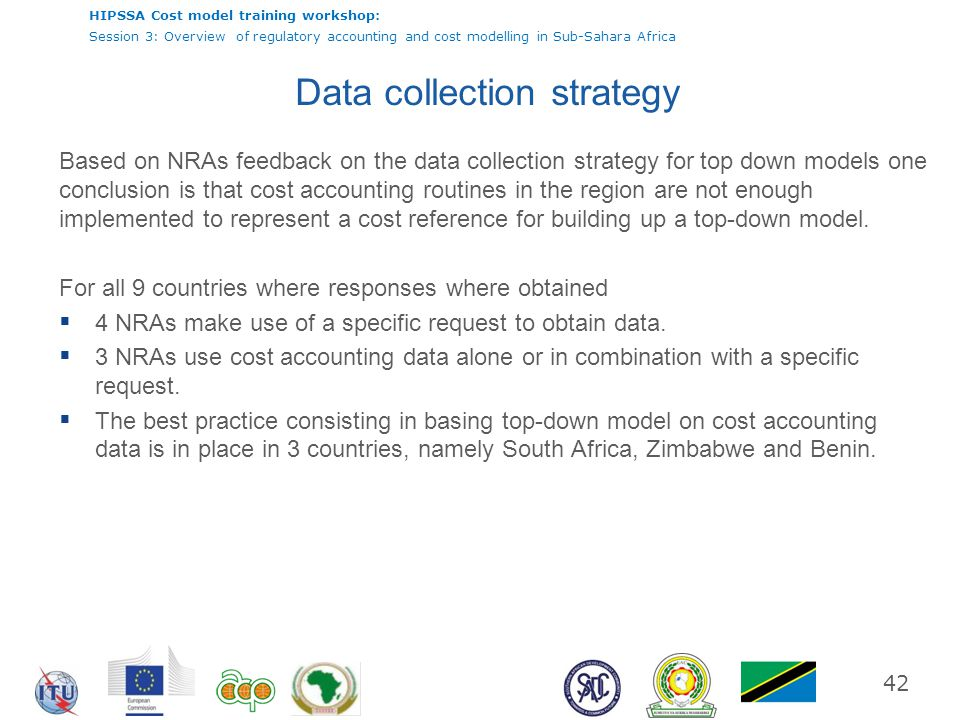 HIPSSA Cost model training workshop: Session 3: Overview of regulatory accounting and cost modelling in Sub-Sahara Africa 42 Data collection strategy
