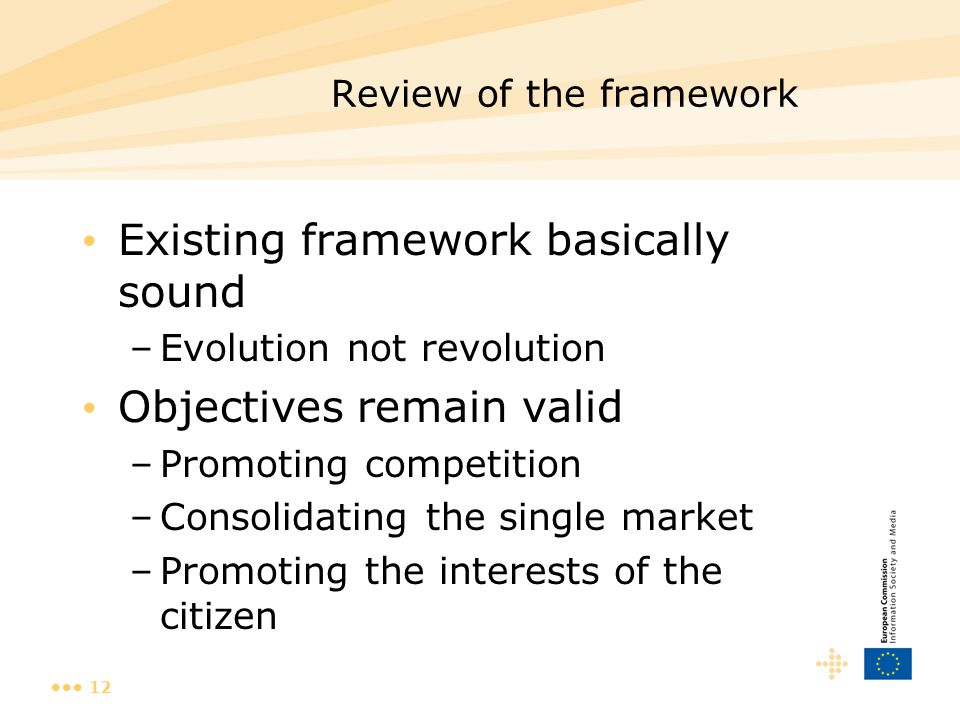 12 Review of the framework Existing framework basically sound –Evolution not revolution Objectives remain valid –Promoting competition –Consolidating