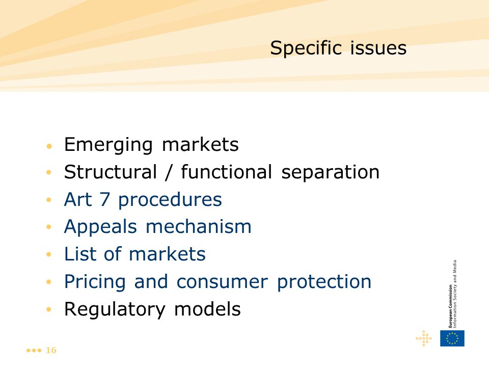 16 Specific issues Emerging markets Structural / functional separation Art 7 procedures Appeals mechanism List of markets Pricing and consumer protect